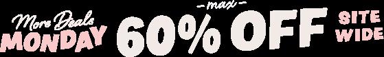 more deals MONDAY max 60%OFF SITE WIDE
